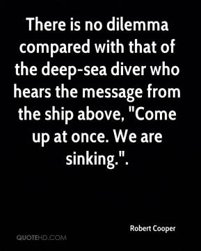 """Robert Cooper  - There is no dilemma compared with that of the deep-sea diver who hears the message from the ship above, """"Come up at once. We are sinking.""""."""