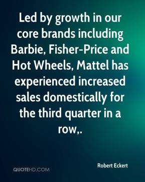 Robert Eckert  - Led by growth in our core brands including Barbie, Fisher-Price and Hot Wheels, Mattel has experienced increased sales domestically for the third quarter in a row.