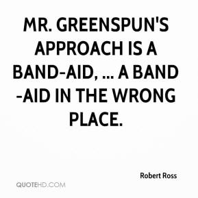 Robert Ross  - Mr. Greenspun's approach is a Band-Aid, ... a Band-Aid in the wrong place.