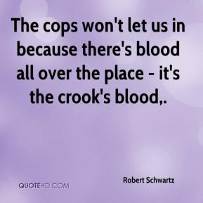 The cops won't let us in because there's blood all over the place - it's the crook's blood.