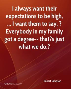 Robert Simpson  - I always want their expectations to be high, ... I want them to say, ?Everybody in my family got a degree-- that?s just what we do.?