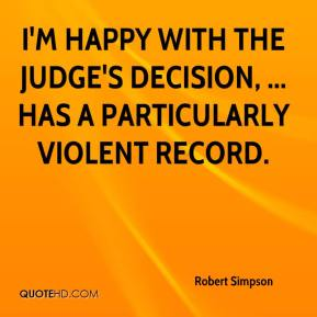 Robert Simpson  - I'm happy with the judge's decision, ... has a particularly violent record.