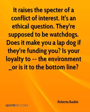 Roberta Baskin  - It raises the specter of a conflict of interest. It's an ethical question. They're supposed to be watchdogs. Does it make you a lap dog if they're funding you? Is your loyalty to -- the environment _or is it to the bottom line?
