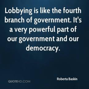 Lobbying is like the fourth branch of government. It's a very powerful part of our government and our democracy.