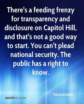 Roberta Baskin  - There's a feeding frenzy for transparency and disclosure on Capitol Hill, and that's not a good way to start. You can't plead national security. The public has a right to know.