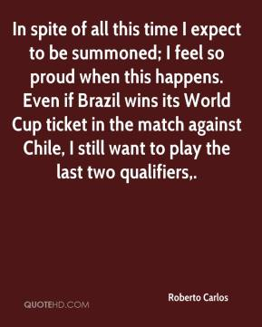 Roberto Carlos  - In spite of all this time I expect to be summoned; I feel so proud when this happens. Even if Brazil wins its World Cup ticket in the match against Chile, I still want to play the last two qualifiers.