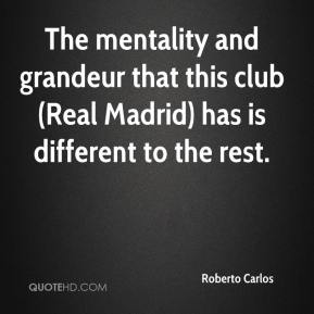 Roberto Carlos  - The mentality and grandeur that this club (Real Madrid) has is different to the rest.