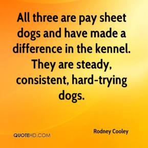 Rodney Cooley  - All three are pay sheet dogs and have made a difference in the kennel. They are steady, consistent, hard-trying dogs.