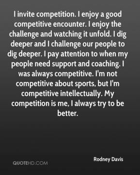 Rodney Davis  - I invite competition. I enjoy a good competitive encounter. I enjoy the challenge and watching it unfold. I dig deeper and I challenge our people to dig deeper. I pay attention to when my people need support and coaching. I was always competitive. I'm not competitive about sports, but I'm competitive intellectually. My competition is me, I always try to be better.