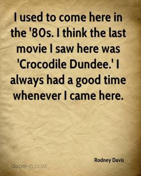 Rodney Davis  - I used to come here in the '80s. I think the last movie I saw here was 'Crocodile Dundee.' I always had a good time whenever I came here.