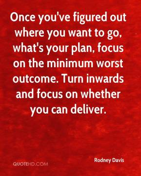Rodney Davis  - Once you've figured out where you want to go, what's your plan, focus on the minimum worst outcome. Turn inwards and focus on whether you can deliver.