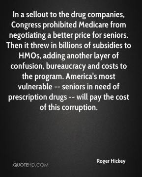 In a sellout to the drug companies, Congress prohibited Medicare from negotiating a better price for seniors. Then it threw in billions of subsidies to HMOs, adding another layer of confusion, bureaucracy and costs to the program. America's most vulnerable -- seniors in need of prescription drugs -- will pay the cost of this corruption.