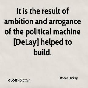 It is the result of ambition and arrogance of the political machine [DeLay] helped to build.