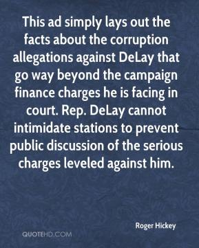 Roger Hickey  - This ad simply lays out the facts about the corruption allegations against DeLay that go way beyond the campaign finance charges he is facing in court. Rep. DeLay cannot intimidate stations to prevent public discussion of the serious charges leveled against him.