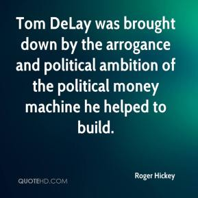 Tom DeLay was brought down by the arrogance and political ambition of the political money machine he helped to build.