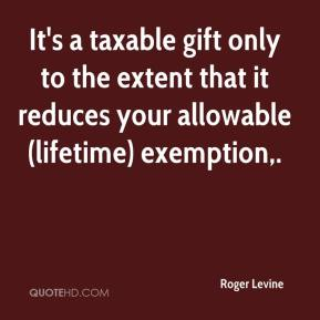 Roger Levine  - It's a taxable gift only to the extent that it reduces your allowable (lifetime) exemption.