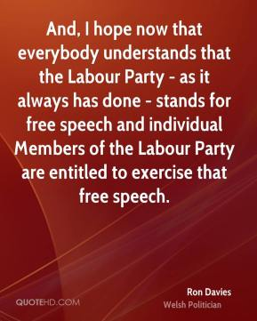 Ron Davies - And, I hope now that everybody understands that the Labour Party - as it always has done - stands for free speech and individual Members of the Labour Party are entitled to exercise that free speech.