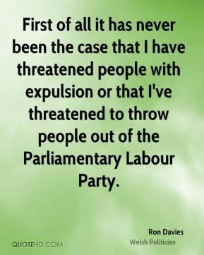 Ron Davies - First of all it has never been the case that I have threatened people with expulsion or that I've threatened to throw people out of the Parliamentary Labour Party.