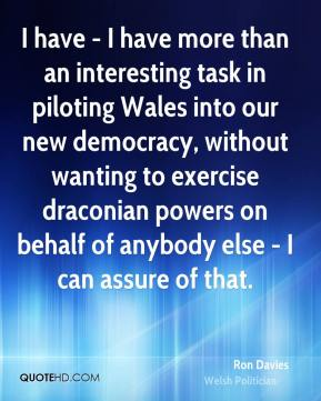 Ron Davies - I have - I have more than an interesting task in piloting Wales into our new democracy, without wanting to exercise draconian powers on behalf of anybody else - I can assure of that.