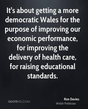 Ron Davies - It's about getting a more democratic Wales for the purpose of improving our economic performance, for improving the delivery of health care, for raising educational standards.