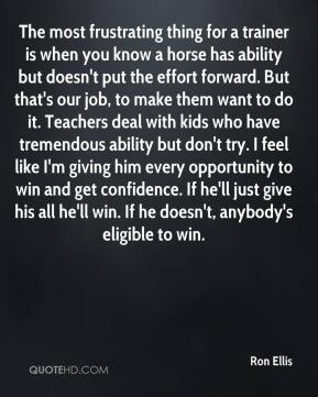 Ron Ellis  - The most frustrating thing for a trainer is when you know a horse has ability but doesn't put the effort forward. But that's our job, to make them want to do it. Teachers deal with kids who have tremendous ability but don't try. I feel like I'm giving him every opportunity to win and get confidence. If he'll just give his all he'll win. If he doesn't, anybody's eligible to win.