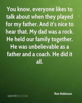 Ron Robinson  - You know, everyone likes to talk about when they played for my father. And it's nice to hear that. My dad was a rock. He held our family together. He was unbelievable as a father and a coach. He did it all.