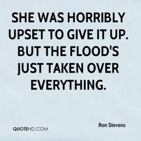 Ron Stevens  - She was horribly upset to give it up. But the flood's just taken over everything.
