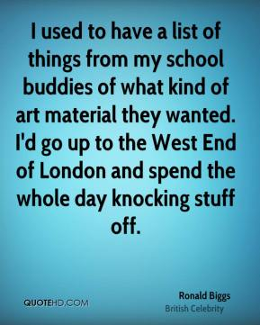 I used to have a list of things from my school buddies of what kind of art material they wanted. I'd go up to the West End of London and spend the whole day knocking stuff off.