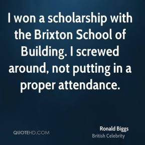 Ronald Biggs - I won a scholarship with the Brixton School of Building. I screwed around, not putting in a proper attendance.