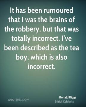 Ronald Biggs - It has been rumoured that I was the brains of the robbery, but that was totally incorrect. I've been described as the tea boy, which is also incorrect.