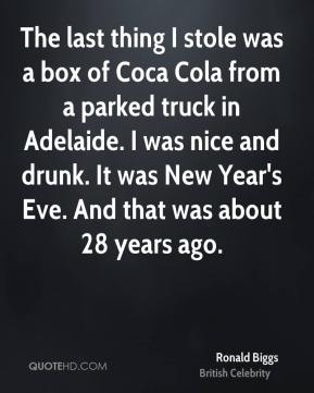 The last thing I stole was a box of Coca Cola from a parked truck in Adelaide. I was nice and drunk. It was New Year's Eve. And that was about 28 years ago.