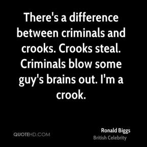 Ronald Biggs - There's a difference between criminals and crooks. Crooks steal. Criminals blow some guy's brains out. I'm a crook.