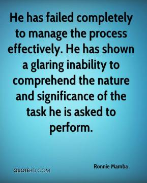 He has failed completely to manage the process effectively. He has shown a glaring inability to comprehend the nature and significance of the task he is asked to perform.