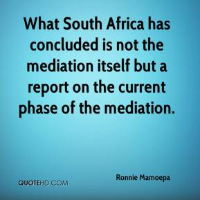 Ronnie Mamoepa  - What South Africa has concluded is not the mediation itself but a report on the current phase of the mediation.