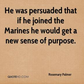 He was persuaded that if he joined the Marines he would get a new sense of purpose.