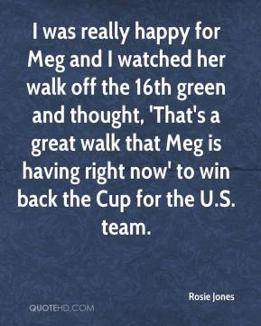 I was really happy for Meg and I watched her walk off the 16th green and thought, 'That's a great walk that Meg is having right now' to win back the Cup for the U.S. team.