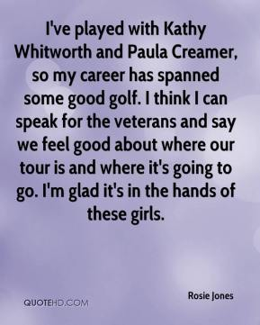 I've played with Kathy Whitworth and Paula Creamer, so my career has spanned some good golf. I think I can speak for the veterans and say we feel good about where our tour is and where it's going to go. I'm glad it's in the hands of these girls.