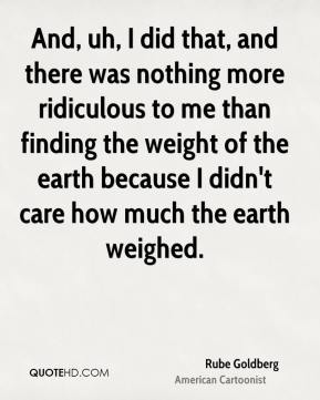 Rube Goldberg - And, uh, I did that, and there was nothing more ridiculous to me than finding the weight of the earth because I didn't care how much the earth weighed.