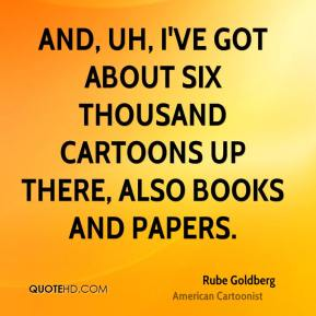 Rube Goldberg - And, uh, I've got about six thousand cartoons up there, also books and papers.