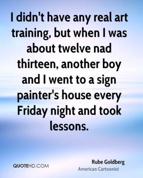 Rube Goldberg - I didn't have any real art training, but when I was about twelve nad thirteen, another boy and I went to a sign painter's house every Friday night and took lessons.