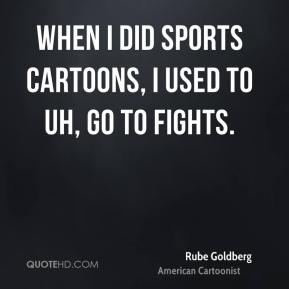 Rube Goldberg - When I did sports cartoons, I used to uh, go to fights.