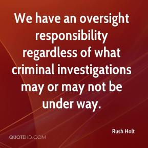 Rush Holt  - We have an oversight responsibility regardless of what criminal investigations may or may not be under way.