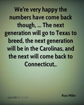 Russ Miller  - We're very happy the numbers have come back though, ... The next generation will go to Texas to breed, the next generation will be in the Carolinas, and the next will come back to Connecticut.