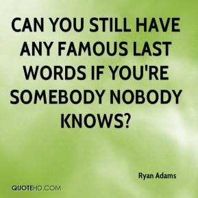 Ryan Adams  - Can you still have any famous last words if you're somebody nobody knows?