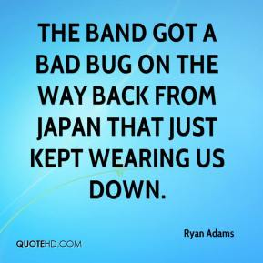 Ryan Adams  - The band got a bad bug on the way back from Japan that just kept wearing us down.
