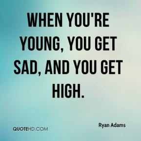 When You're young, you get sad, and you get high.