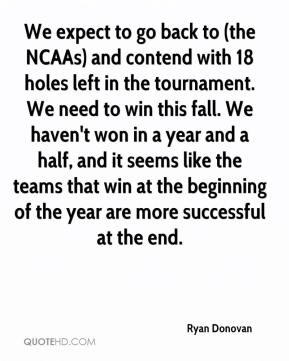 Ryan Donovan  - We expect to go back to (the NCAAs) and contend with 18 holes left in the tournament. We need to win this fall. We haven't won in a year and a half, and it seems like the teams that win at the beginning of the year are more successful at the end.