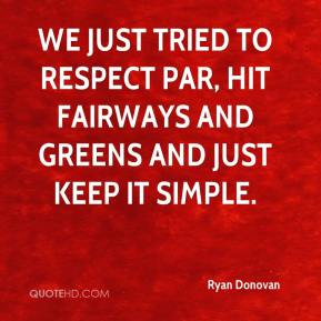 Ryan Donovan  - We just tried to respect par, hit fairways and greens and just keep it simple.