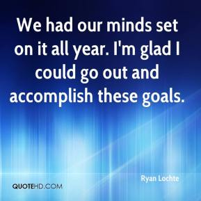 Ryan Lochte  - We had our minds set on it all year. I'm glad I could go out and accomplish these goals.