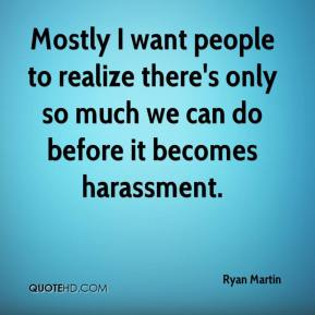 Ryan Martin  - Mostly I want people to realize there's only so much we can do before it becomes harassment.